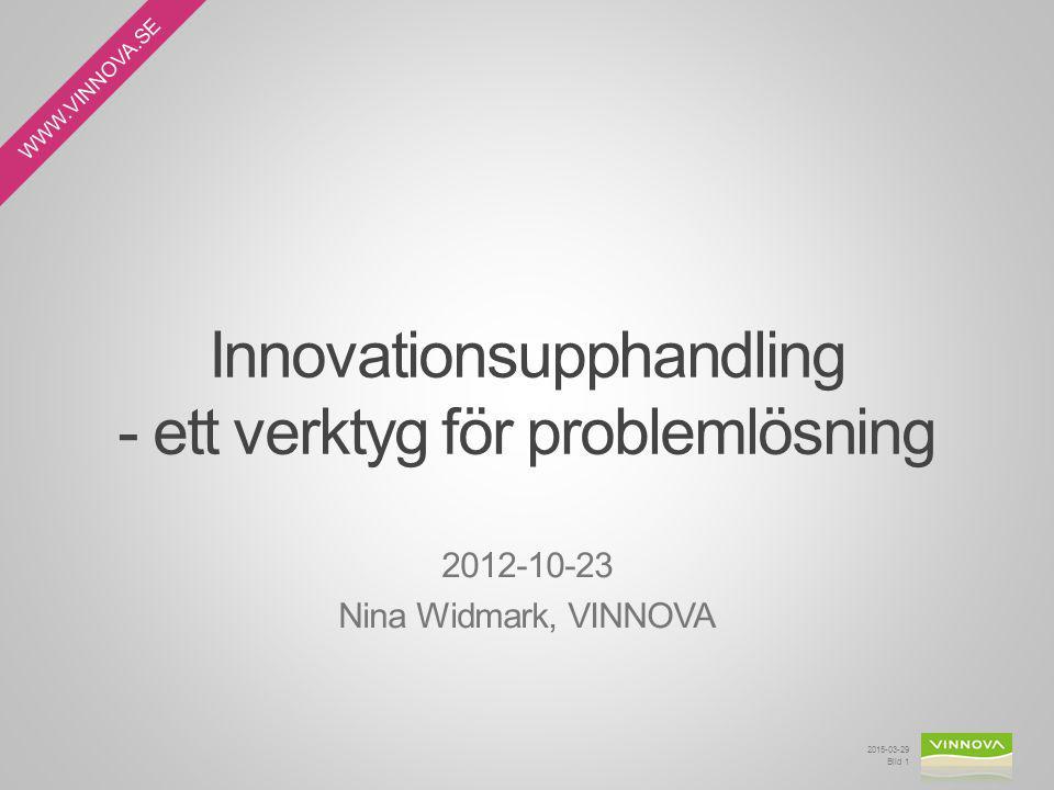 WWW.VINNOVA.SE Innovationsupphandling - ett verktyg för problemlösning 2015-03-29 Bild 1 2012-10-23 Nina Widmark, VINNOVA