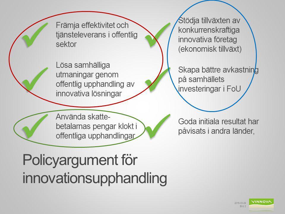 Främja effektivitet och tjänsteleverans i offentlig sektor Policyargument för innovationsupphandling 2015-03-29 Bild 3 Stödja tillväxten av konkurrenskraftiga innovativa företag (ekonomisk tillväxt) Lösa samhälliga utmaningar genom offentlig upphandling av innovativa lösningar Skapa bättre avkastning på samhällets investeringar i FoU Använda skatte- betalarnas pengar klokt i offentliga upphandlingar Goda initiala resultat har påvisats i andra länder,