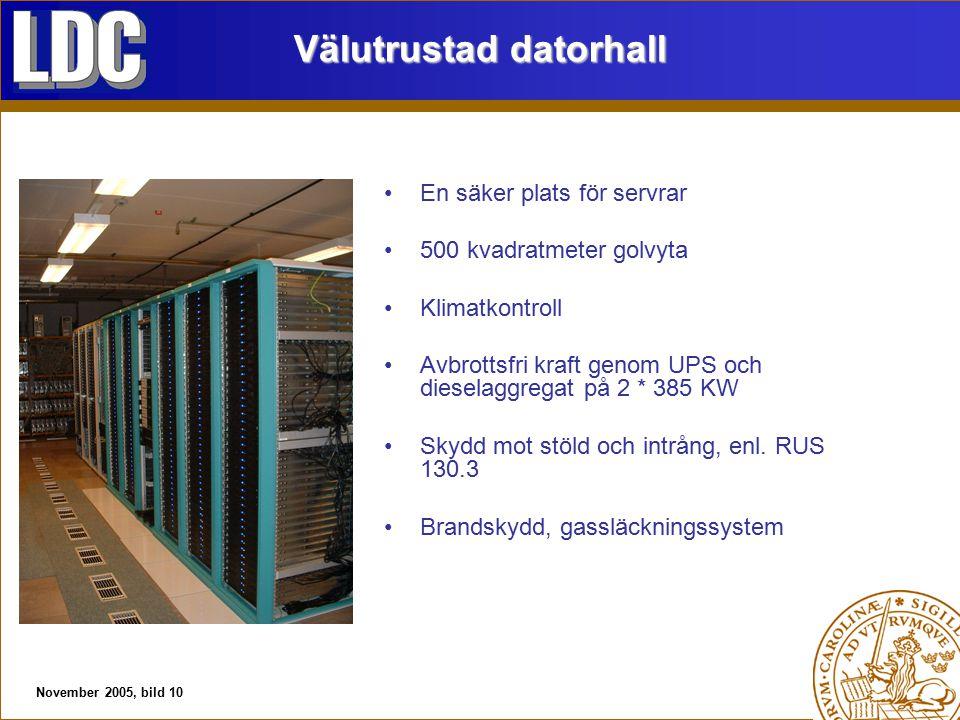 November 2005, bild 10 Välutrustad datorhall En säker plats för servrar 500 kvadratmeter golvyta Klimatkontroll Avbrottsfri kraft genom UPS och dieselaggregat på 2 * 385 KW Skydd mot stöld och intrång, enl.