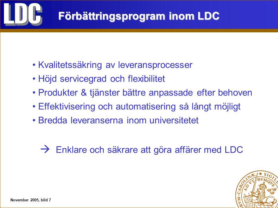 November 2005, bild 7 Förbättringsprogram inom LDC Kvalitetssäkring av leveransprocesser Höjd servicegrad och flexibilitet Produkter & tjänster bättre anpassade efter behoven Effektivisering och automatisering så långt möjligt Bredda leveranserna inom universitetet  Enklare och säkrare att göra affärer med LDC