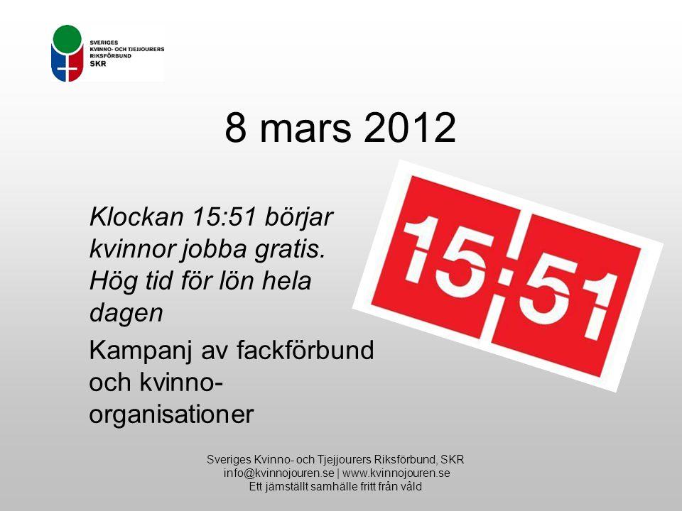 8 mars 2012 Sveriges Kvinno- och Tjejjourers Riksförbund, SKR info@kvinnojouren.se | www.kvinnojouren.se Ett jämställt samhälle fritt från våld Klockan 15:51 börjar kvinnor jobba gratis.