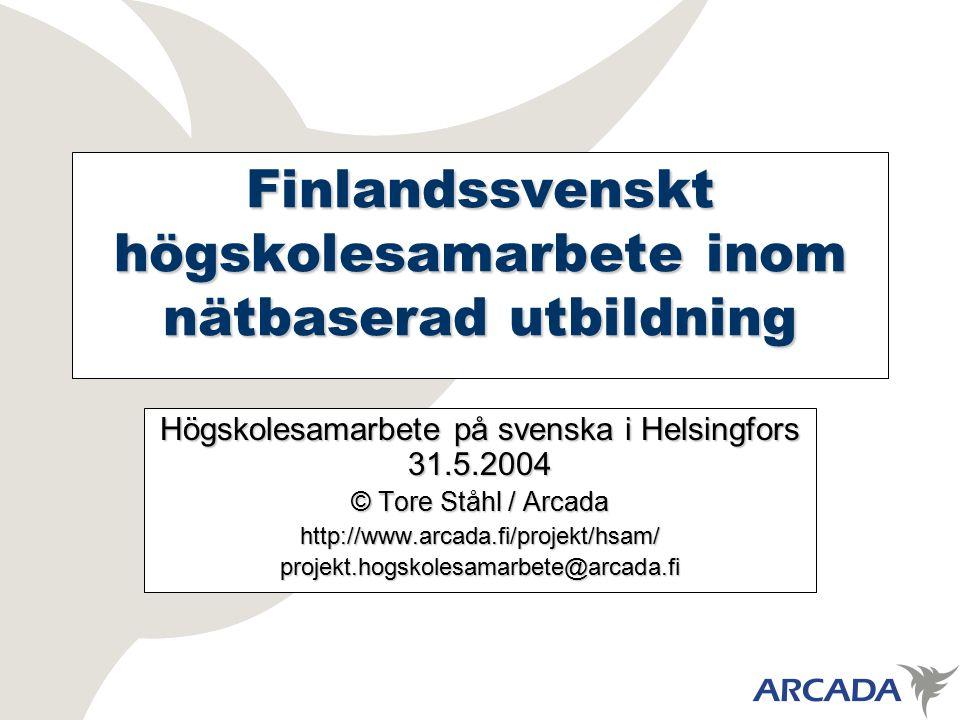 Finlandssvenskt högskolesamarbete inom nätbaserad utbildning Högskolesamarbete på svenska i Helsingfors 31.5.2004 © Tore Ståhl / Arcada http://www.arcada.fi/projekt/hsam/projekt.hogskolesamarbete@arcada.fi