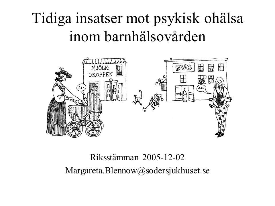 Tidiga insatser mot psykisk ohälsa inom barnhälsovården Riksstämman 2005-12-02 Margareta.Blennow@sodersjukhuset.se