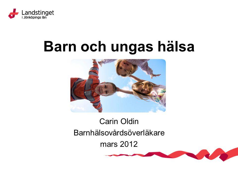 Barn och ungas hälsa Carin Oldin Barnhälsovårdsöverläkare mars 2012