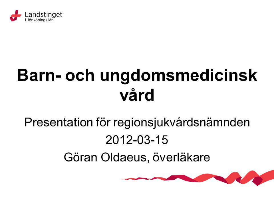 Barn- och ungdomsmedicinsk vård Presentation för regionsjukvårdsnämnden 2012-03-15 Göran Oldaeus, överläkare