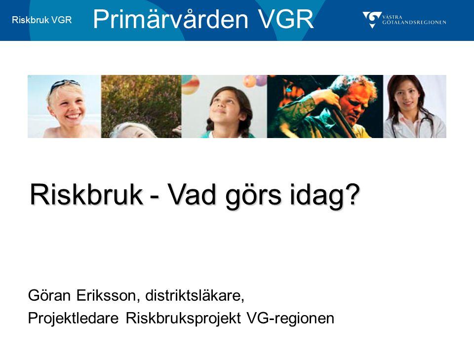 Riskbruk VGR Göran Eriksson, distriktsläkare, Projektledare Riskbruksprojekt VG-regionen Primärvården VGR Riskbruk - Vad görs idag?
