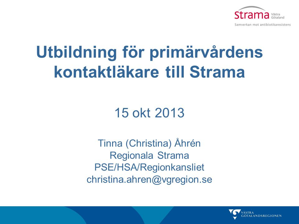 Utbildning för primärvårdens kontaktläkare till Strama 15 okt 2013 Tinna (Christina) Åhrén Regionala Strama PSE/HSA/Regionkansliet christina.ahren@vgregion.se