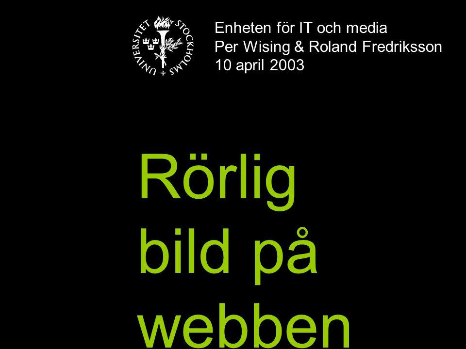 Enheten för IT och media Per Wising & Roland Fredriksson 10 april 2003 Rörlig bild på webben