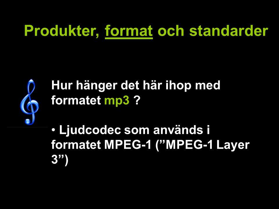 Produkter, format och standarder Hur hänger det här ihop med formatet mp3 .