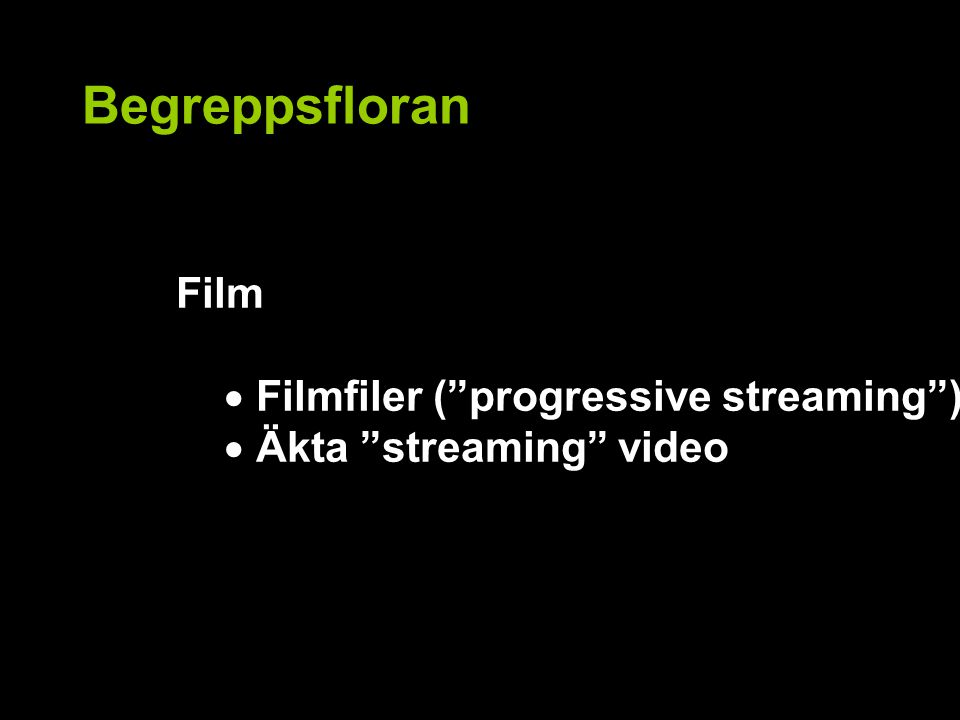 Begreppsfloran Film  Filmfiler ( progressive streaming )  Äkta streaming video