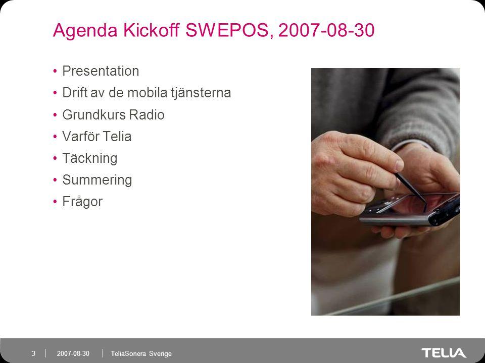 TeliaSonera Sverige 3 2007-08-30 Agenda Kickoff SWEPOS, 2007-08-30 Presentation Drift av de mobila tjänsterna Grundkurs Radio Varför Telia Täckning Summering Frågor