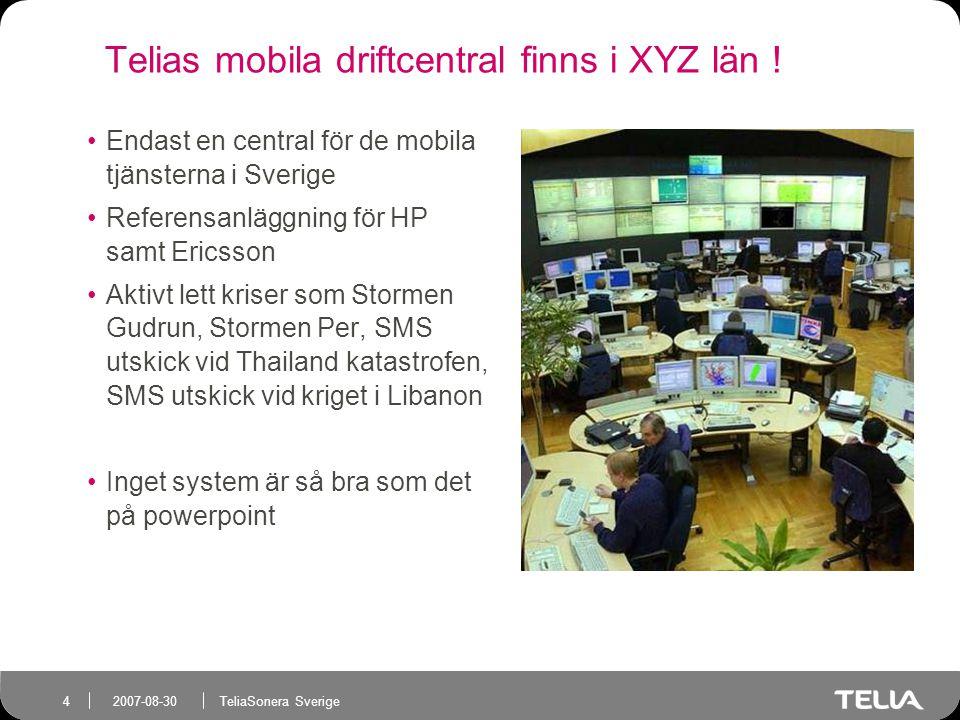 TeliaSonera Sverige 4 2007-08-30 Telias mobila driftcentral finns i XYZ län .