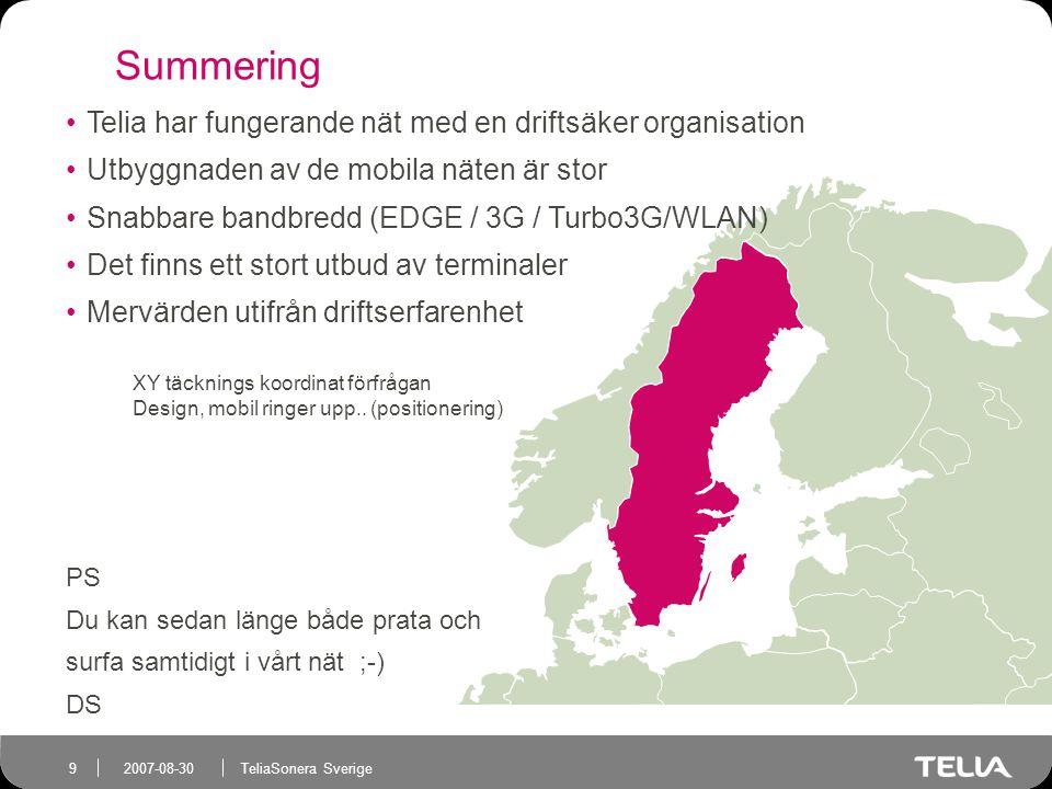 TeliaSonera Sverige 9 2007-08-30 Summering Telia har fungerande nät med en driftsäker organisation Utbyggnaden av de mobila näten är stor Snabbare bandbredd (EDGE / 3G / Turbo3G/WLAN) Det finns ett stort utbud av terminaler Mervärden utifrån driftserfarenhet PS Du kan sedan länge både prata och surfa samtidigt i vårt nät ;-) DS XY täcknings koordinat förfrågan Design, mobil ringer upp..