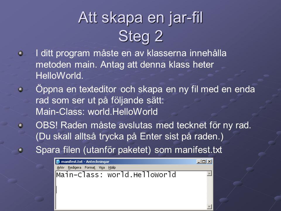 Att skapa en jar-fil Steg 2 I ditt program måste en av klasserna innehålla metoden main. Antag att denna klass heter HelloWorld. Öppna en texteditor o