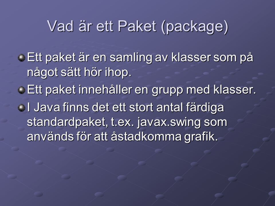 Vad är ett Paket (package) Ett paket är en samling av klasser som på något sätt hör ihop. Ett paket innehåller en grupp med klasser. I Java finns det