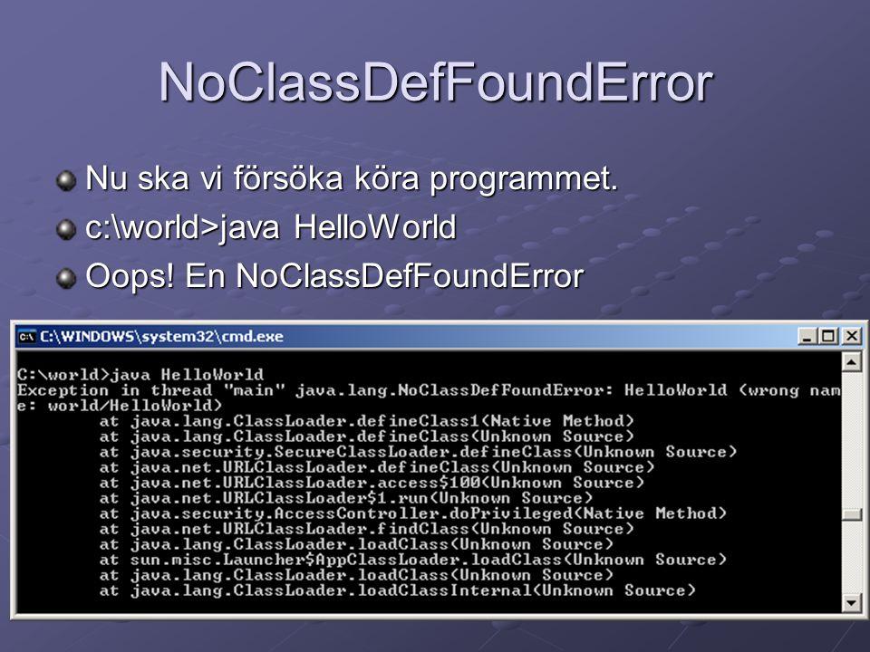 NoClassDefFoundError Nu ska vi försöka köra programmet. c:\world>java HelloWorld Oops! En NoClassDefFoundError