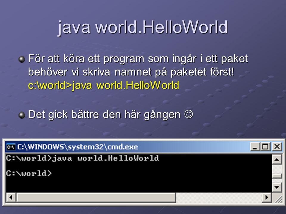 java world.HelloWorld För att köra ett program som ingår i ett paket behöver vi skriva namnet på paketet först! c:\world>java world.HelloWorld Det gic