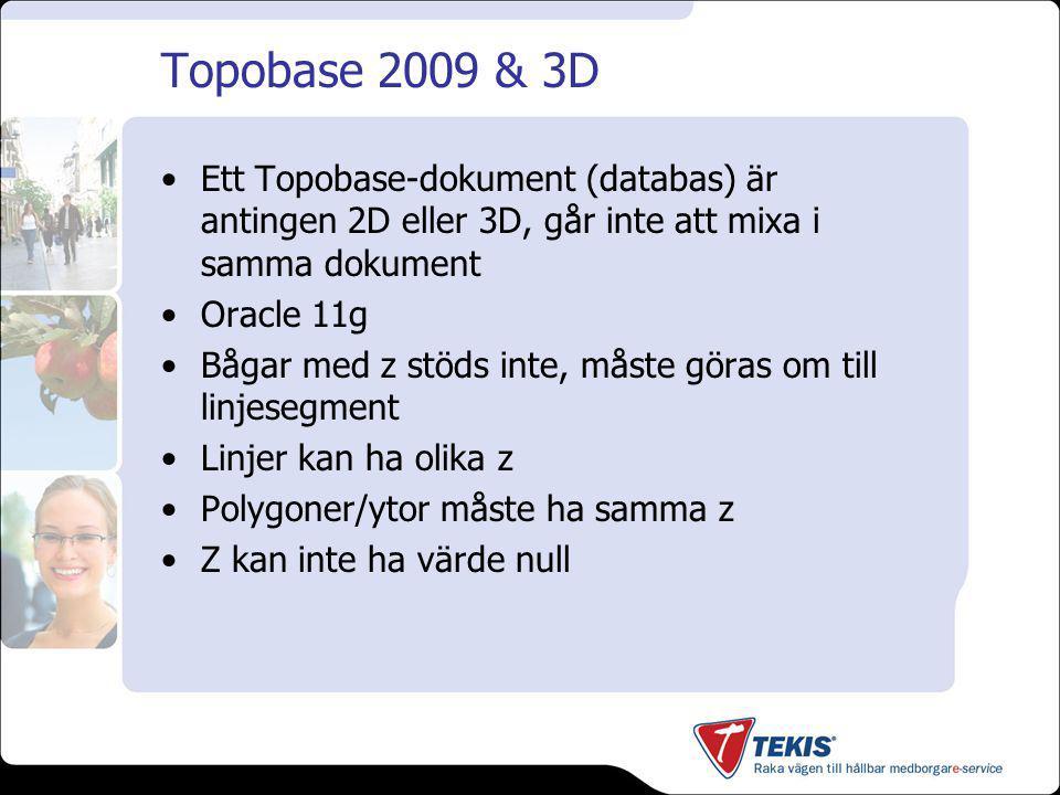 Topobase 2009 & 3D Ett Topobase-dokument (databas) är antingen 2D eller 3D, går inte att mixa i samma dokument Oracle 11g Bågar med z stöds inte, måste göras om till linjesegment Linjer kan ha olika z Polygoner/ytor måste ha samma z Z kan inte ha värde null