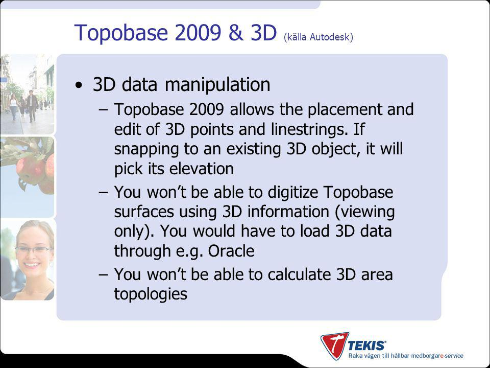 Topobase 2009 & 3D (källa Autodesk) 3D data manipulation –Topobase 2009 allows the placement and edit of 3D points and linestrings. If snapping to an