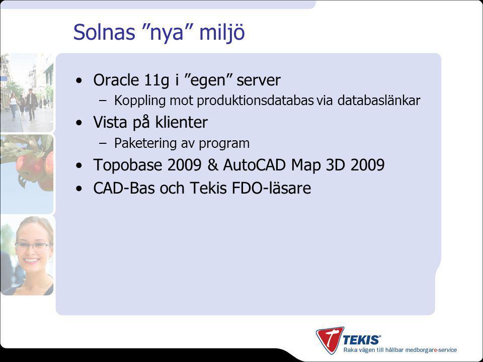 Solnas nya miljö Oracle 11g i egen server –Koppling mot produktionsdatabas via databaslänkar Vista på klienter –Paketering av program Topobase 2009 & AutoCAD Map 3D 2009 CAD-Bas och Tekis FDO-läsare