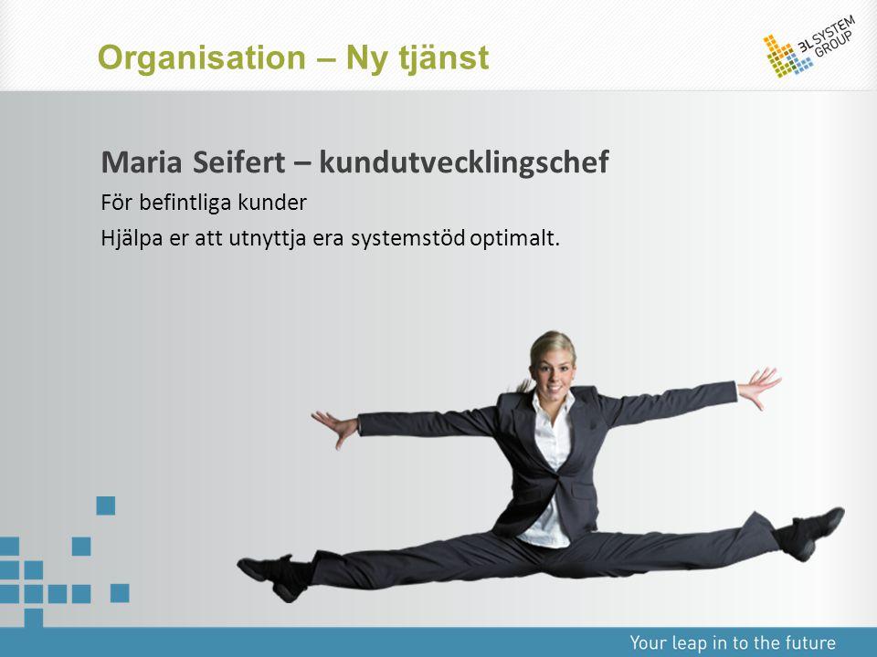 Maria Seifert – kundutvecklingschef För befintliga kunder Hjälpa er att utnyttja era systemstöd optimalt. Organisation – Ny tjänst