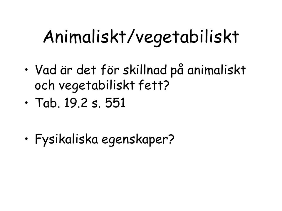 Animaliskt/vegetabiliskt Vad är det för skillnad på animaliskt och vegetabiliskt fett? Tab. 19.2 s. 551 Fysikaliska egenskaper?