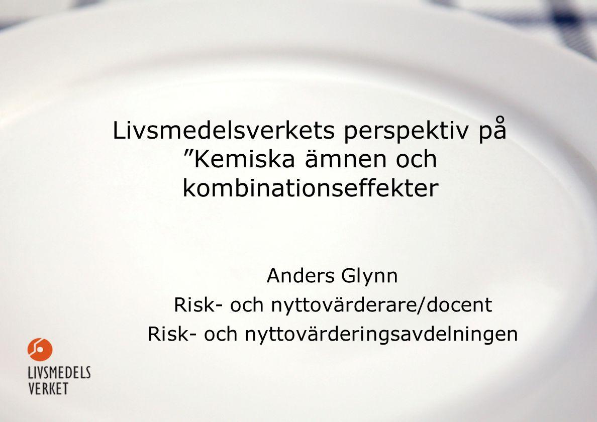 Livsmedelsverkets perspektiv på Kemiska ämnen och kombinationseffekter Anders Glynn Risk- och nyttovärderare/docent Risk- och nyttovärderingsavdelningen