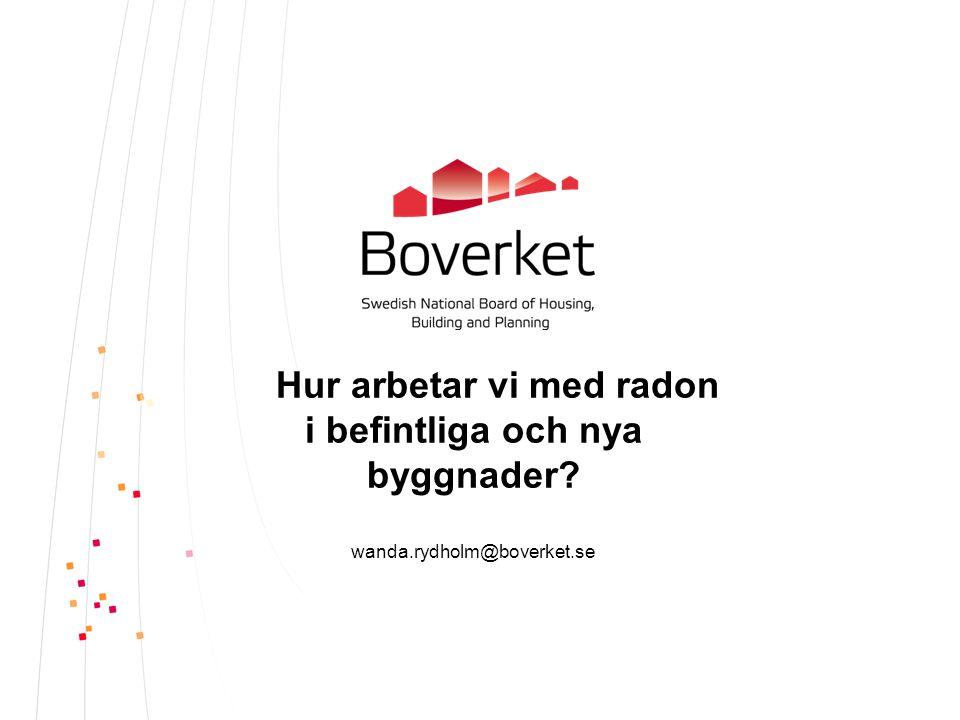 Hur arbetar vi med radon i befintliga och nya byggnader? wanda.rydholm@boverket.se