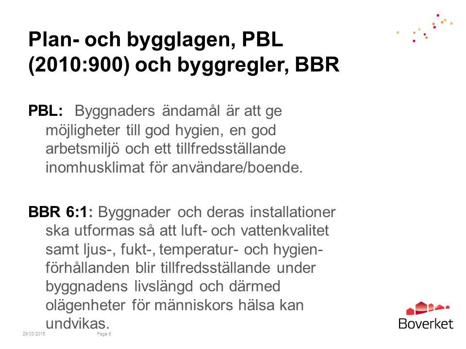 29/03/2015Page 6 Plan- och bygglagen, PBL (2010:900) och byggregler, BBR PBL:Byggnaders ändamål är att ge möjligheter till god hygien, en god arbetsmiljö och ett tillfredsställande inomhusklimat för användare/boende.