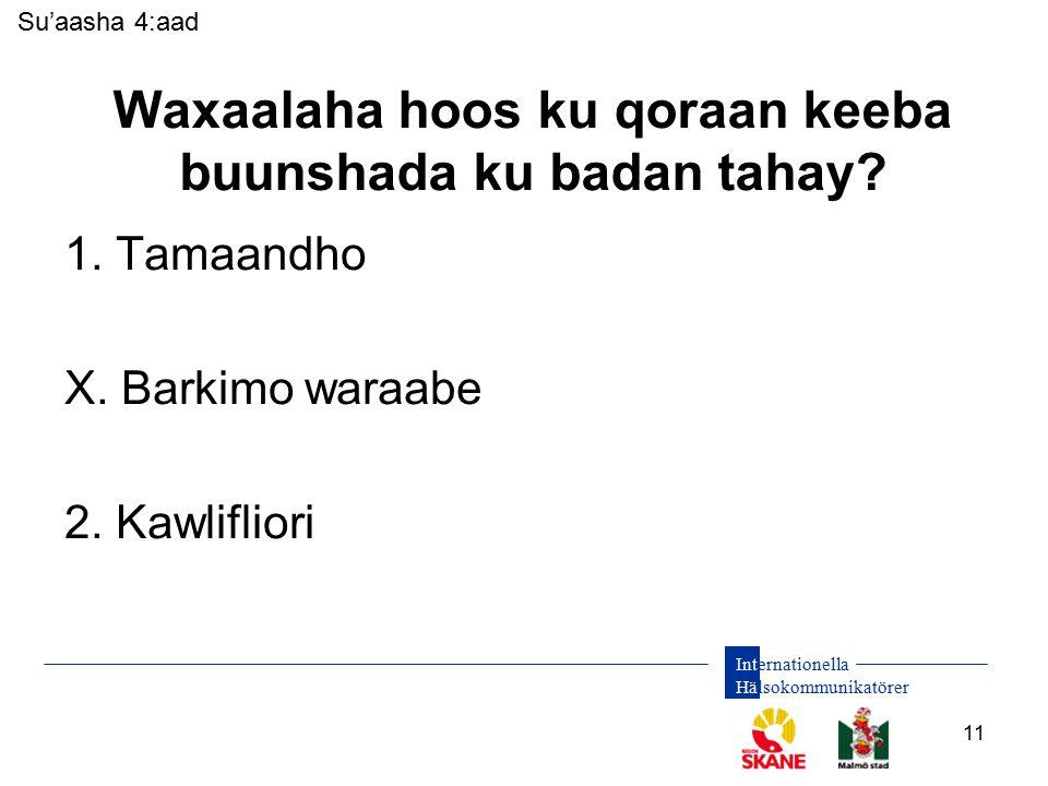 Internationella Hälsokommunikatörer 11 Waxaalaha hoos ku qoraan keeba buunshada ku badan tahay? 1. Tamaandho X. Barkimo waraabe 2. Kawlifliori Su'aash
