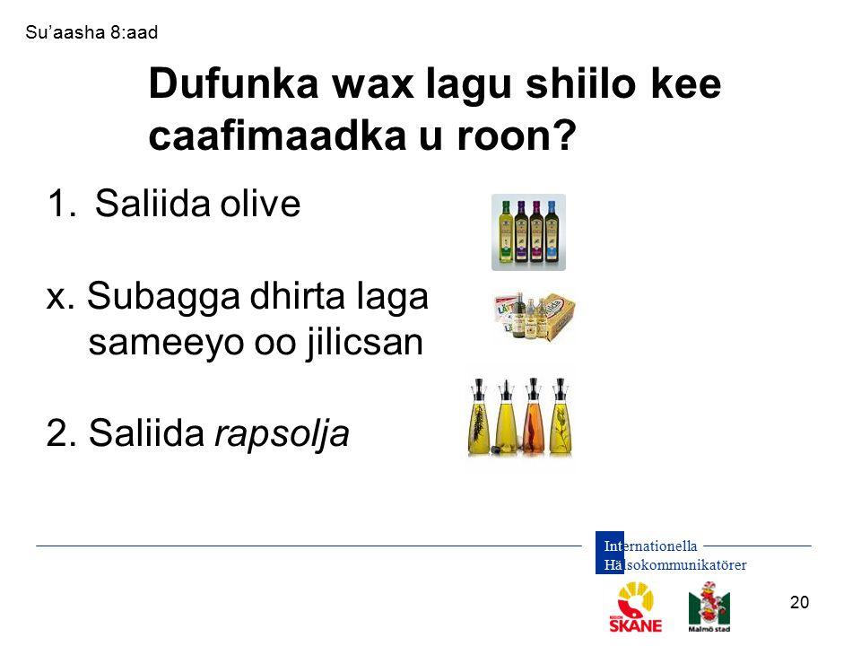 Internationella Hälsokommunikatörer 20 Dufunka wax lagu shiilo kee caafimaadka u roon? Su'aasha 8:aad 1.Saliida olive x. Subagga dhirta laga sameeyo o