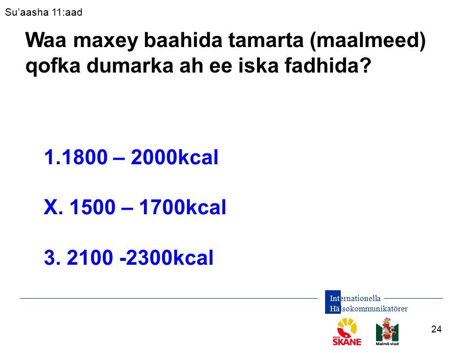 Internationella Hälsokommunikatörer 24 1.1800 – 2000kcal X. 1500 – 1700kcal 3. 2100 -2300kcal Su'aasha 11:aad Waa maxey baahida tamarta (maalmeed) qof