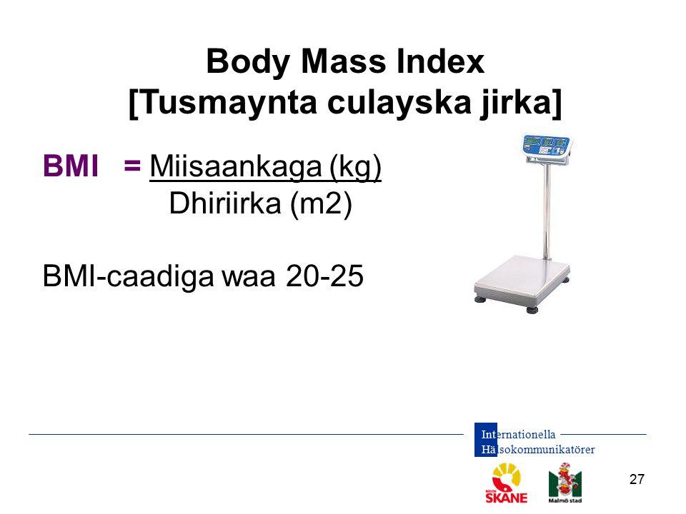 Internationella Hälsokommunikatörer 27 Body Mass Index [Tusmaynta culayska jirka] BMI = Miisaankaga (kg) Dhiriirka (m2) BMI-caadiga waa 20-25