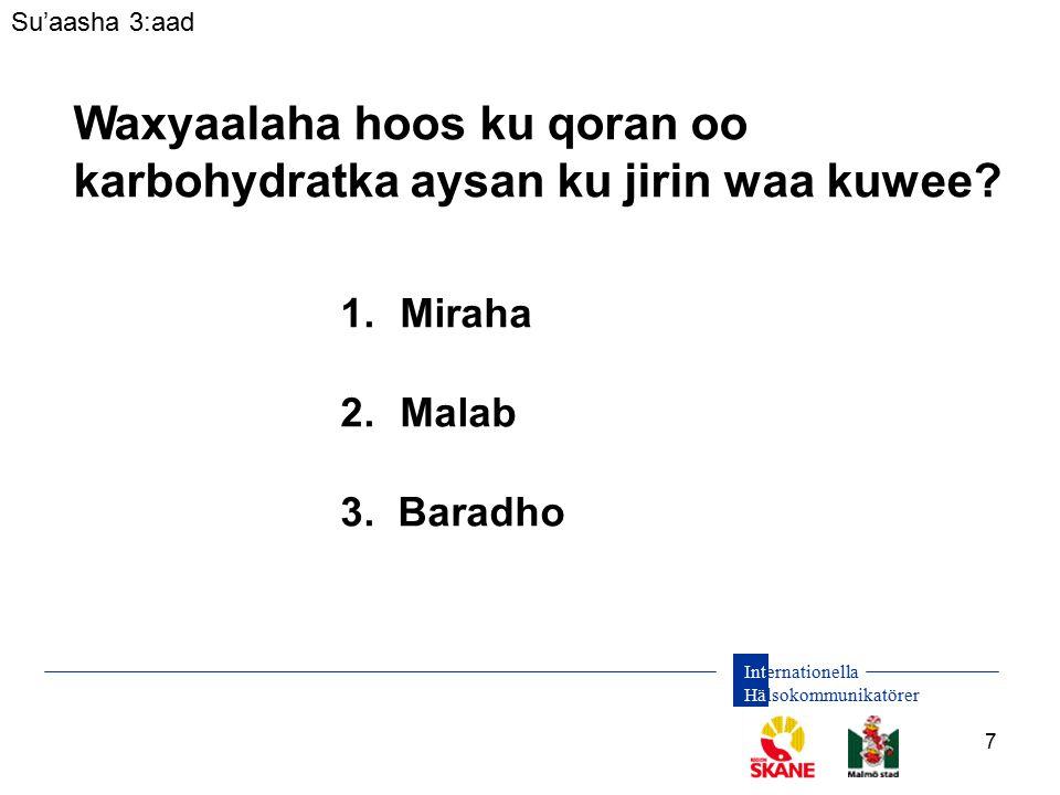 Internationella Hälsokommunikatörer 7 Su'aasha 3:aad Waxyaalaha hoos ku qoran oo karbohydratka aysan ku jirin waa kuwee? 1.Miraha 2.Malab 3. Baradho