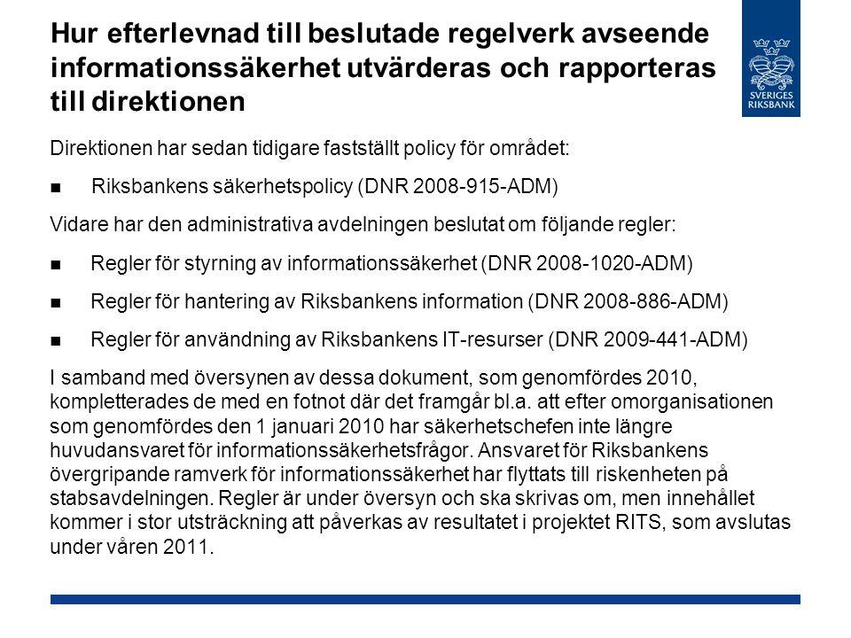 Hur efterlevnad till beslutade regelverk avseende informationssäkerhet utvärderas och rapporteras till direktionen Direktionen har sedan tidigare fastställt policy för området: Riksbankens säkerhetspolicy (DNR 2008-915-ADM) Vidare har den administrativa avdelningen beslutat om följande regler: Regler för styrning av informationssäkerhet (DNR 2008-1020-ADM) Regler för hantering av Riksbankens information (DNR 2008-886-ADM) Regler för användning av Riksbankens IT-resurser (DNR 2009-441-ADM) I samband med översynen av dessa dokument, som genomfördes 2010, kompletterades de med en fotnot där det framgår bl.a.