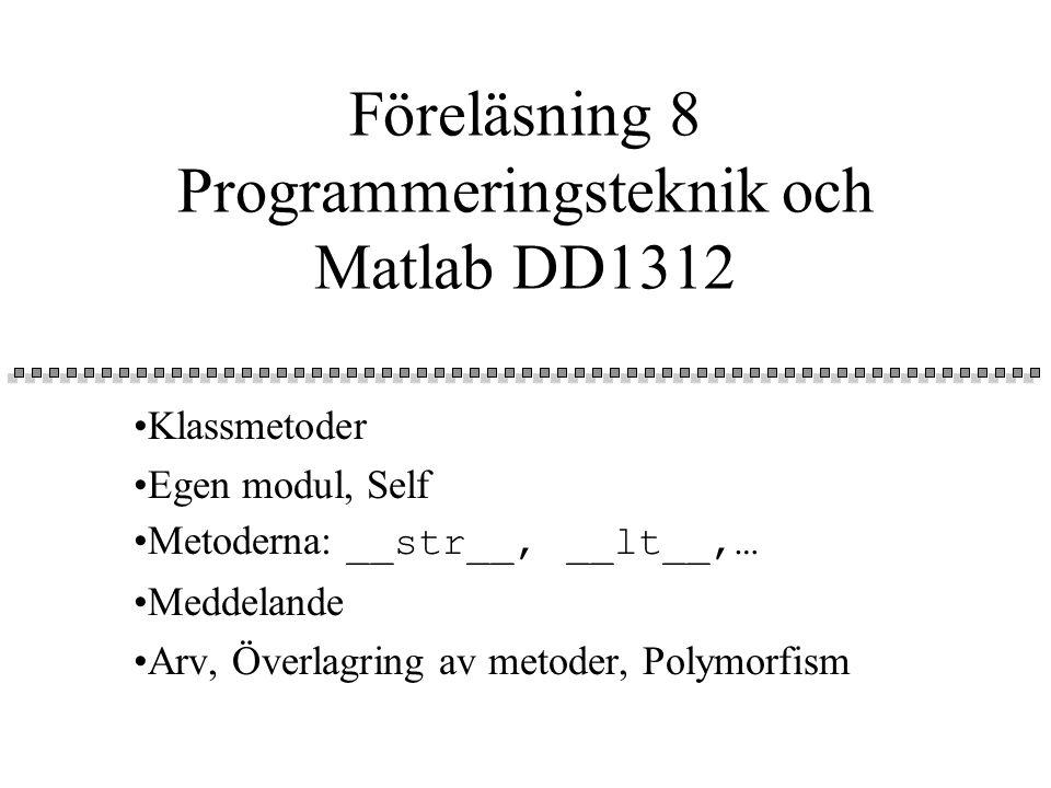 Föreläsning 8 Programmeringsteknik och Matlab DD1312 Klassmetoder Egen modul, Self Metoderna: __str__, __lt__,… Meddelande Arv, Överlagring av metoder