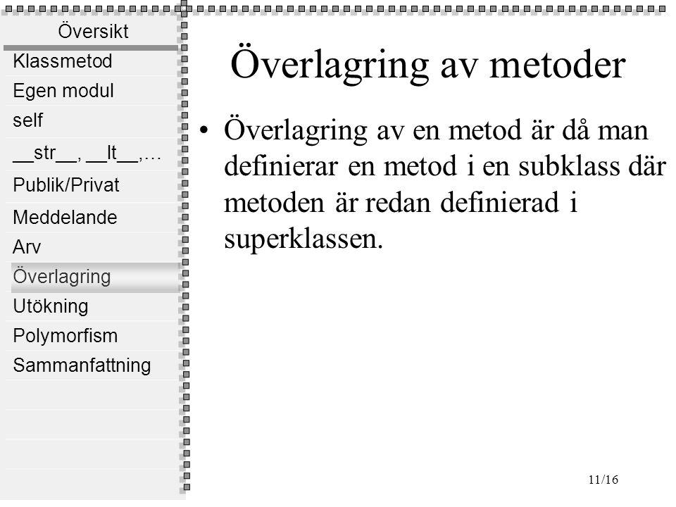 Översikt Klassmetod Egen modul self __str__, __lt__,… Publik/Privat Meddelande Arv Överlagring Utökning Polymorfism Sammanfattning 11/16 Överlagring av metoder Överlagring av en metod är då man definierar en metod i en subklass där metoden är redan definierad i superklassen.