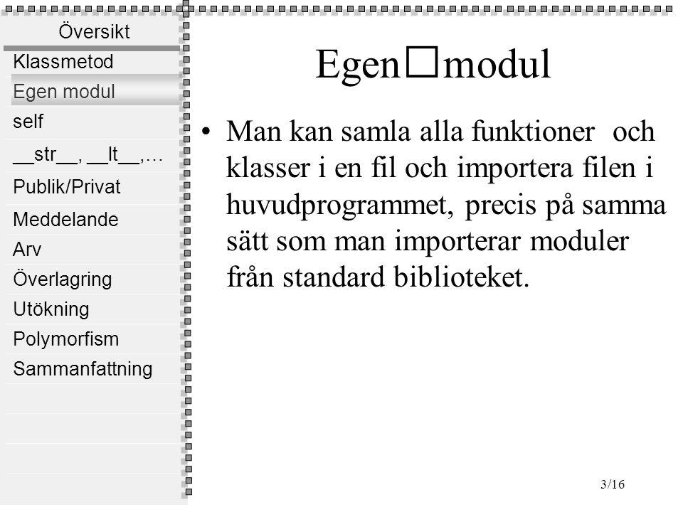 Översikt Klassmetod Egen modul self __str__, __lt__,… Publik/Privat Meddelande Arv Överlagring Utökning Polymorfism Sammanfattning 3/16 Egenmodul Man kan samla alla funktioner och klasser i en fil och importera filen i huvudprogrammet, precis på samma sätt som man importerar moduler från standard biblioteket.