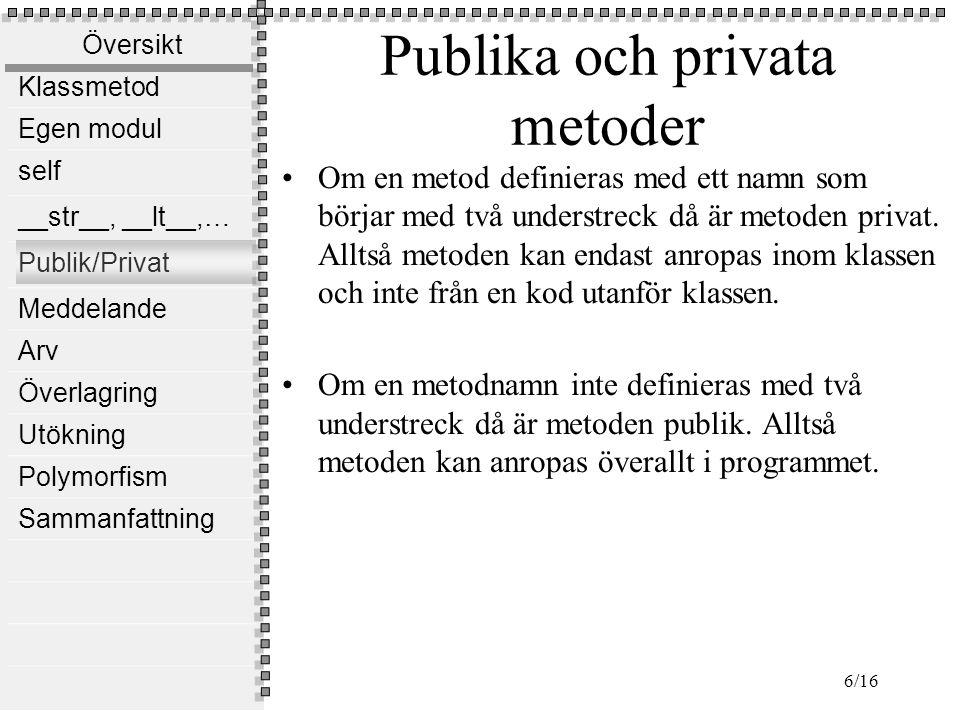 Översikt Klassmetod Egen modul self __str__, __lt__,… Publik/Privat Meddelande Arv Överlagring Utökning Polymorfism Sammanfattning 6/16 Publika och pr