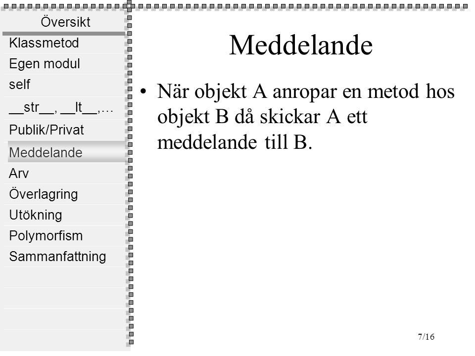 Översikt Klassmetod Egen modul self __str__, __lt__,… Publik/Privat Meddelande Arv Överlagring Utökning Polymorfism Sammanfattning 8/16 Exempel class Student(object): def __init__(self,n): self.__name=n def getName(self): return self.__name class Teacher(object): def __init__(self,n): self.name=n def introduce(self,s): theBestStudent=s.getName() print Mitt namn är ,self.name, och är stolt över min elev , theBestStudent s=Student( Eva Matsson ) t=Teacher( Malin Samuelsson ) #I följande kod skickas ett meddelande från teacher objektet, t till student objektet, s.