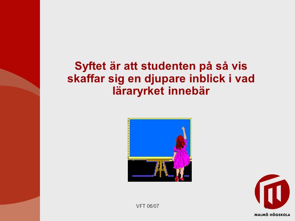 VFT 06/07 11 Syftet är att studenten på så vis skaffar sig en djupare inblick i vad läraryrket innebär