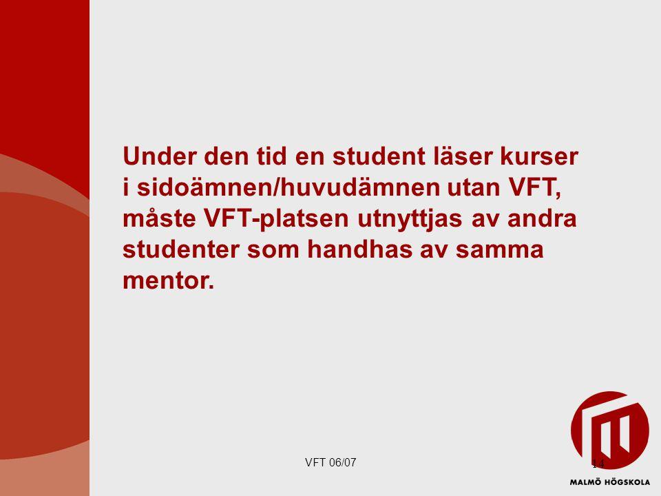 VFT 06/07 14 Under den tid en student läser kurser i sidoämnen/huvudämnen utan VFT, måste VFT-platsen utnyttjas av andra studenter som handhas av samma mentor.