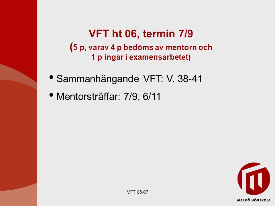 VFT 06/07 21 VFT ht 06, termin 7/9 ( 5 p, varav 4 p bedöms av mentorn och 1 p ingår i examensarbetet)  Sammanhängande VFT: V.