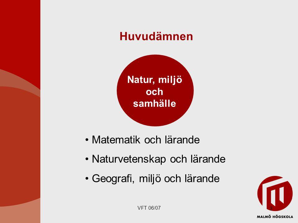 VFT 06/07 3 Huvudämnen Matematik och lärande Naturvetenskap och lärande Geografi, miljö och lärande Natur, miljö och samhälle