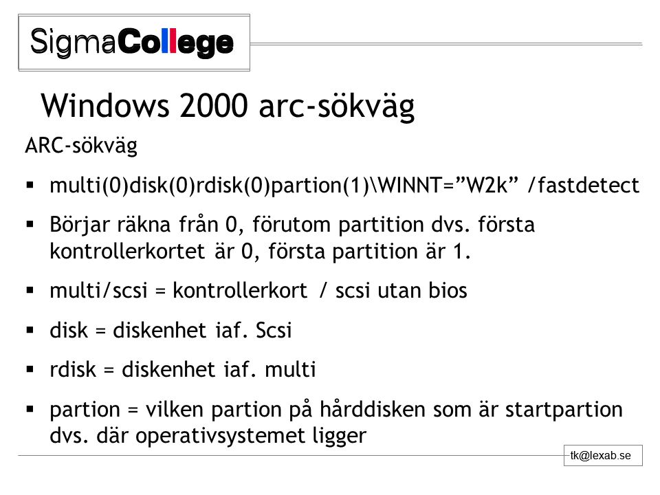 tk@lexab.se Windows 2000 arc-sökväg ARC-sökväg  multi(0)disk(0)rdisk(0)partion(1)\WINNT= W2k /fastdetect  Börjar räkna från 0, förutom partition dvs.