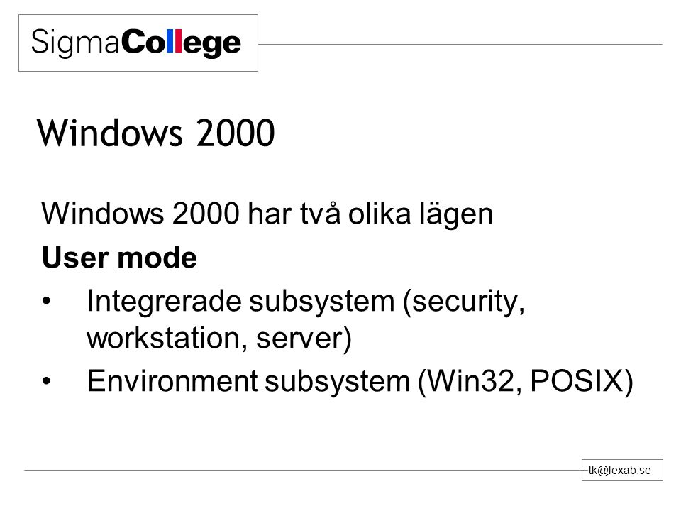 tk@lexab.se Windows 2000 Windows 2000 har två olika lägen User mode Integrerade subsystem (security, workstation, server) Environment subsystem (Win32, POSIX)