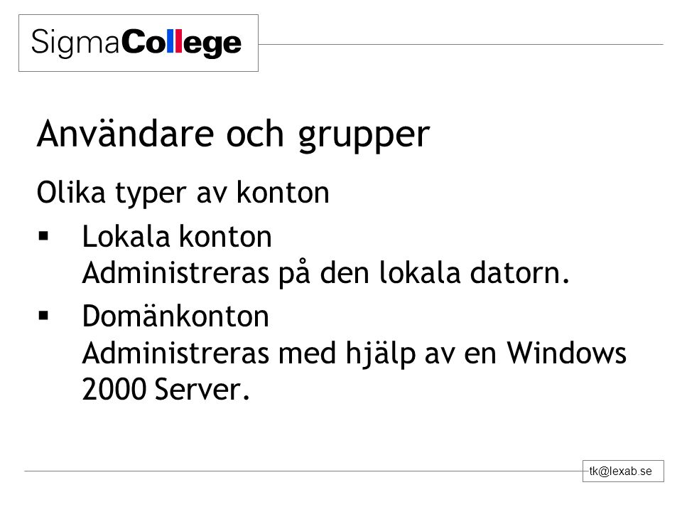 tk@lexab.se Användare och grupper Olika typer av konton  Lokala konton Administreras på den lokala datorn.  Domänkonton Administreras med hjälp av e