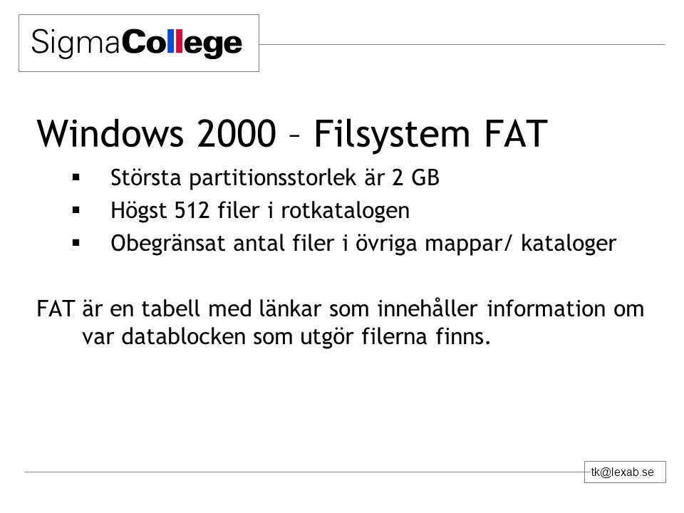 tk@lexab.se Windows 2000 – Filsystem FAT  Största partitionsstorlek är 2 GB  Högst 512 filer i rotkatalogen  Obegränsat antal filer i övriga mappar/ kataloger FAT är en tabell med länkar som innehåller information om var datablocken som utgör filerna finns.