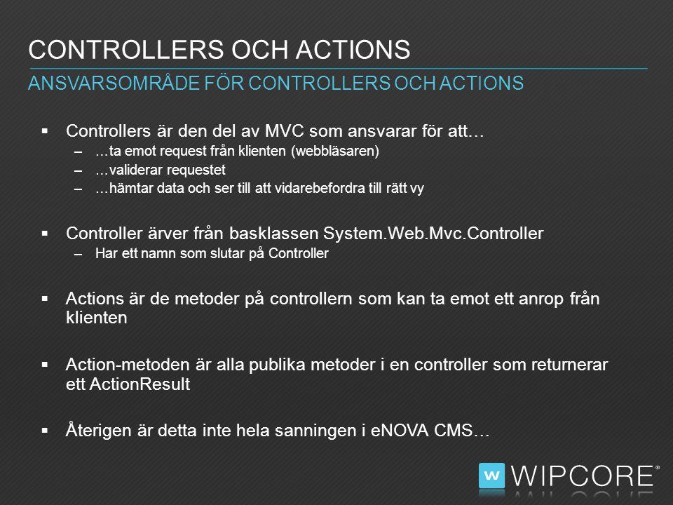  Controllers är den del av MVC som ansvarar för att… –…ta emot request från klienten (webbläsaren) –…validerar requestet –…hämtar data och ser till att vidarebefordra till rätt vy  Controller ärver från basklassen System.Web.Mvc.Controller –Har ett namn som slutar på Controller  Actions är de metoder på controllern som kan ta emot ett anrop från klienten  Action-metoden är alla publika metoder i en controller som returnerar ett ActionResult  Återigen är detta inte hela sanningen i eNOVA CMS… CONTROLLERS OCH ACTIONS ANSVARSOMRÅDE FÖR CONTROLLERS OCH ACTIONS