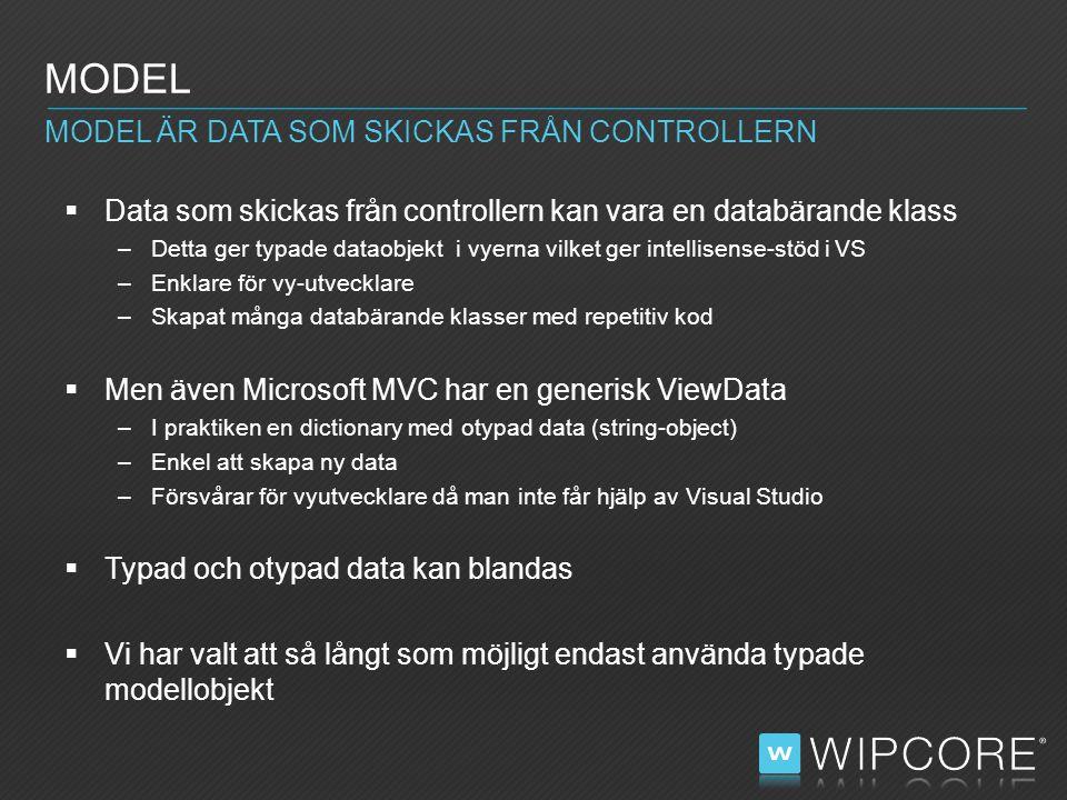  Data som skickas från controllern kan vara en databärande klass –Detta ger typade dataobjekt i vyerna vilket ger intellisense-stöd i VS –Enklare för vy-utvecklare –Skapat många databärande klasser med repetitiv kod  Men även Microsoft MVC har en generisk ViewData –I praktiken en dictionary med otypad data (string-object) –Enkel att skapa ny data –Försvårar för vyutvecklare då man inte får hjälp av Visual Studio  Typad och otypad data kan blandas  Vi har valt att så långt som möjligt endast använda typade modellobjekt MODEL MODEL ÄR DATA SOM SKICKAS FRÅN CONTROLLERN